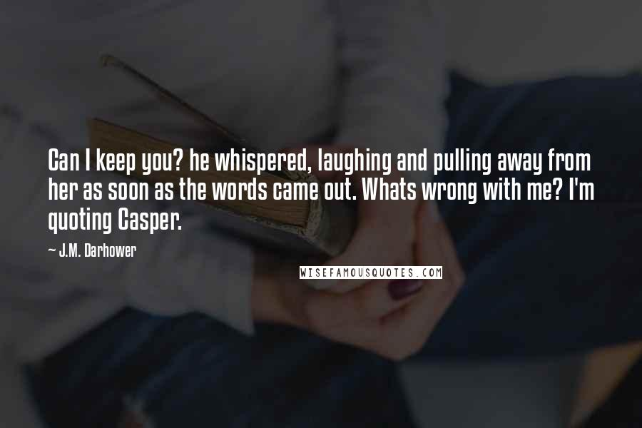 J.M. Darhower quotes: Can I keep you? he whispered, laughing and pulling away from her as soon as the words came out. Whats wrong with me? I'm quoting Casper.