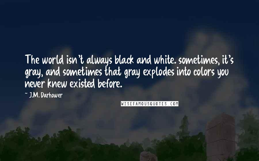 J.M. Darhower quotes: The world isn't always black and white. sometimes, it's gray, and sometimes that gray explodes into colors you never knew existed before.