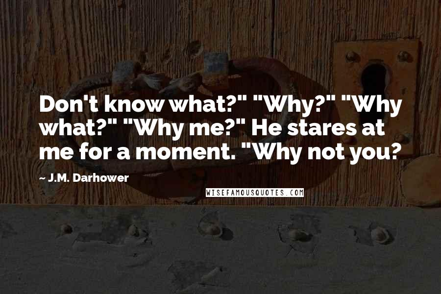"""J.M. Darhower quotes: Don't know what?"""" """"Why?"""" """"Why what?"""" """"Why me?"""" He stares at me for a moment. """"Why not you?"""