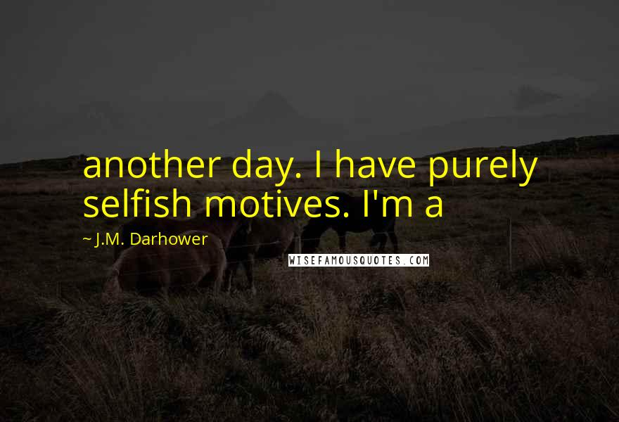 J.M. Darhower quotes: another day. I have purely selfish motives. I'm a