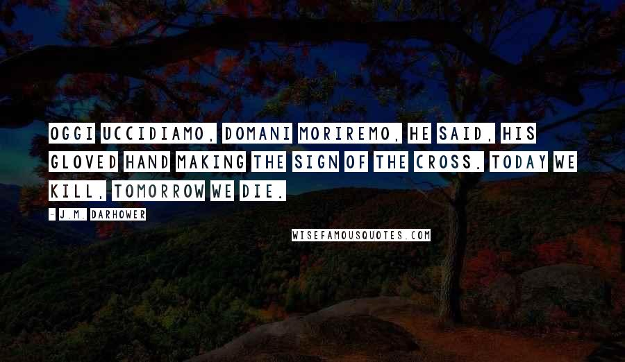 J.M. Darhower quotes: Oggi uccidiamo, domani moriremo, he said, his gloved hand making the sign of the cross. Today we kill, tomorrow we die.