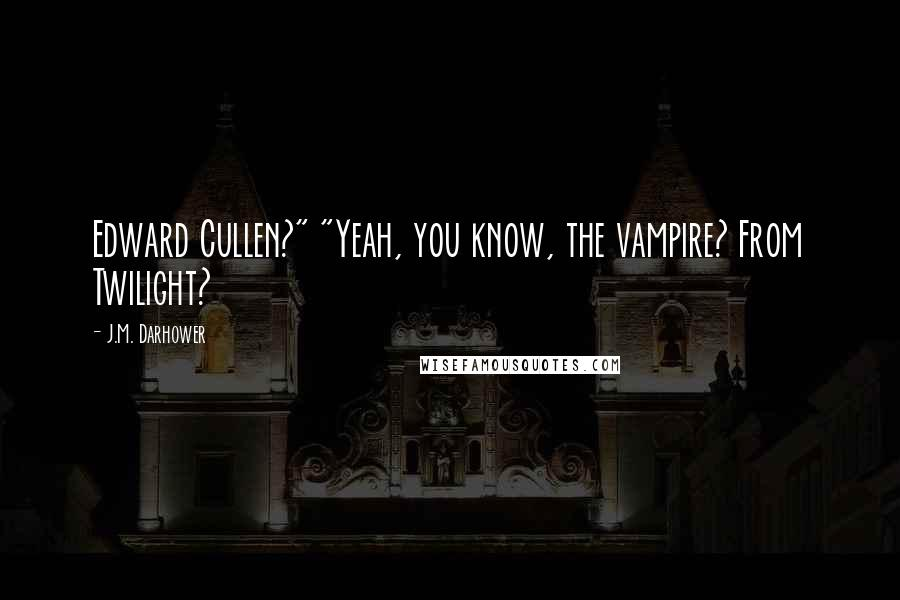 """J.M. Darhower quotes: Edward Cullen?"""" """"Yeah, you know, the vampire? From Twilight?"""