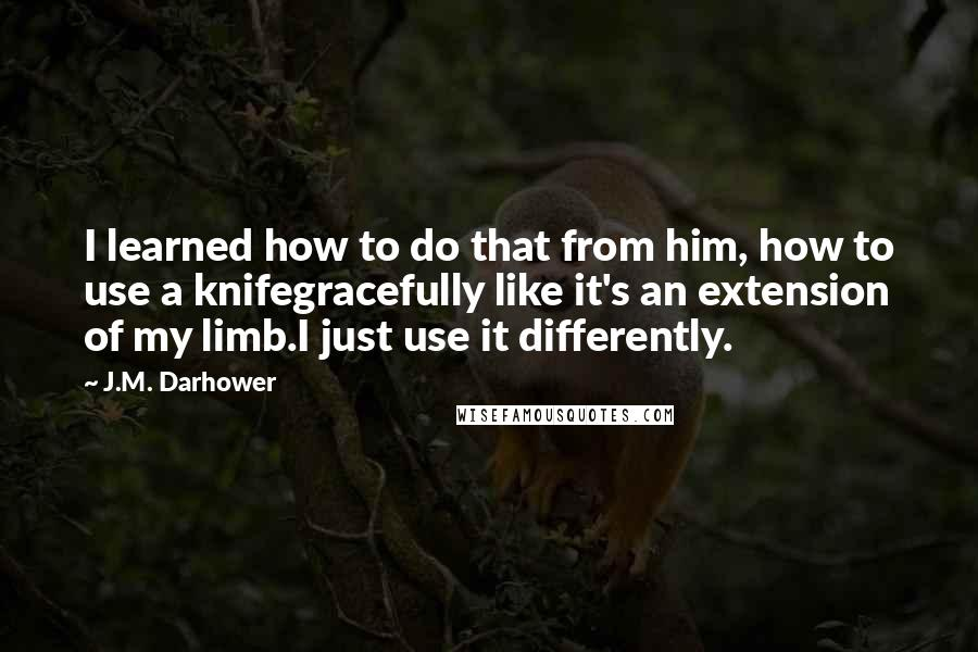 J.M. Darhower quotes: I learned how to do that from him, how to use a knifegracefully like it's an extension of my limb.I just use it differently.
