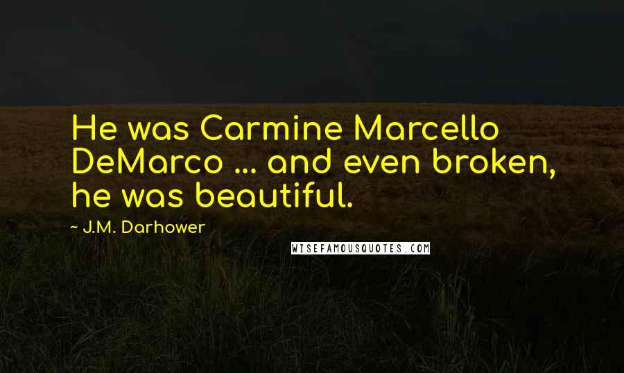 J.M. Darhower quotes: He was Carmine Marcello DeMarco ... and even broken, he was beautiful.