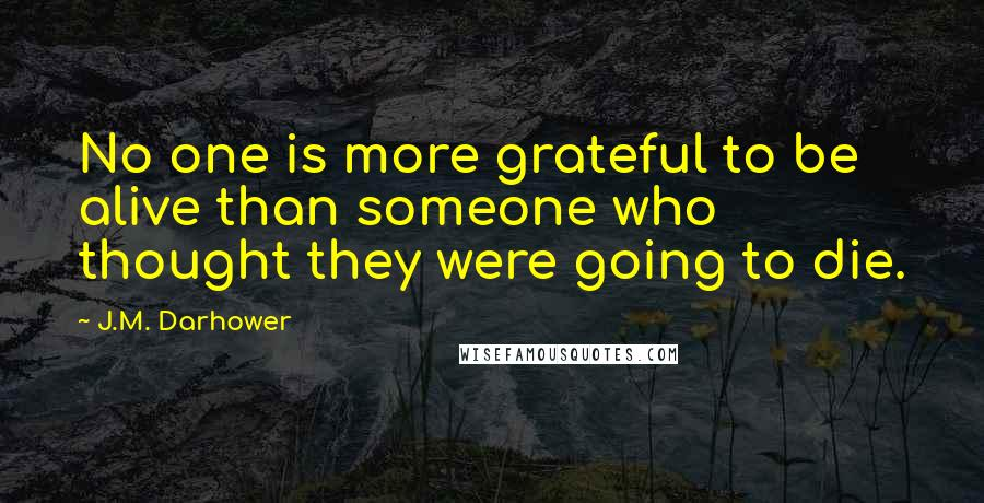 J.M. Darhower quotes: No one is more grateful to be alive than someone who thought they were going to die.