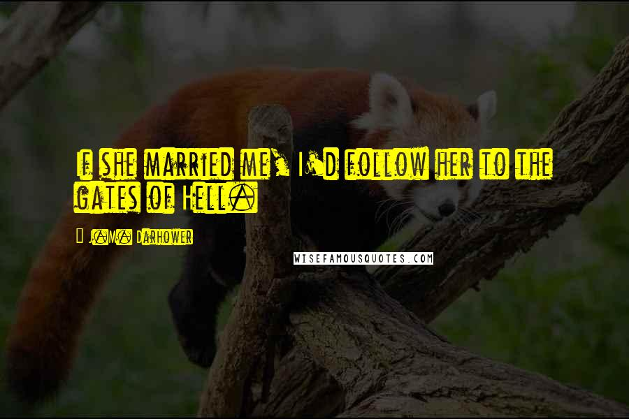 J.M. Darhower quotes: If she married me, I'd follow her to the gates of Hell.
