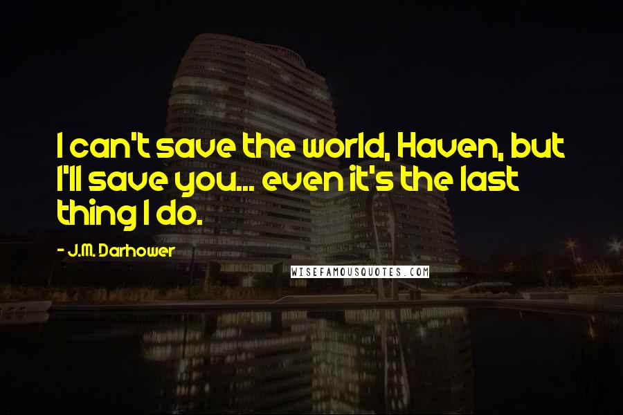 J.M. Darhower quotes: I can't save the world, Haven, but I'll save you... even it's the last thing I do.