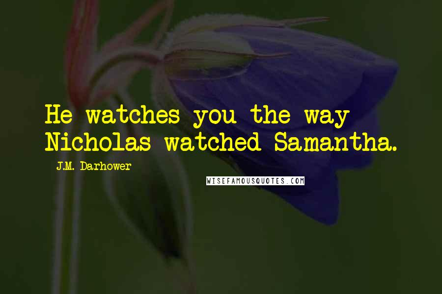 J.M. Darhower quotes: He watches you the way Nicholas watched Samantha.