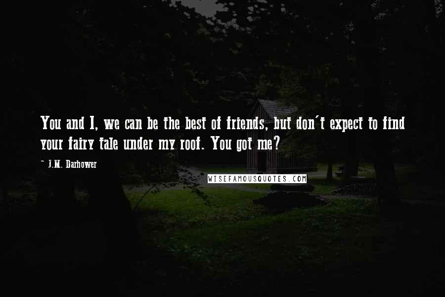 J.M. Darhower quotes: You and I, we can be the best of friends, but don't expect to find your fairy tale under my roof. You got me?