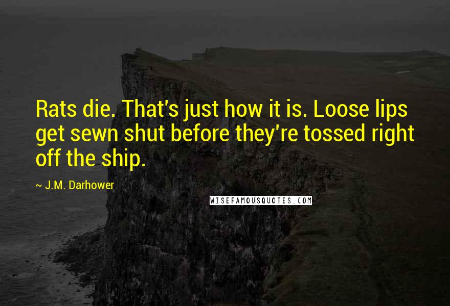 J.M. Darhower quotes: Rats die. That's just how it is. Loose lips get sewn shut before they're tossed right off the ship.