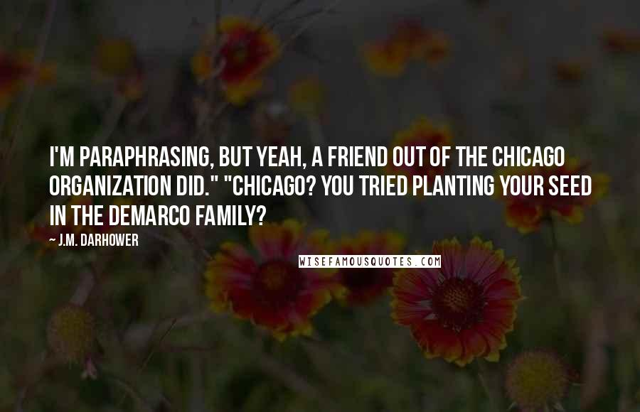 """J.M. Darhower quotes: I'm paraphrasing, but yeah, a friend out of the Chicago organization did."""" """"Chicago? You tried planting your seed in the DeMarco family?"""