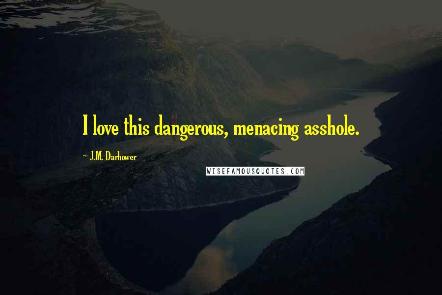 J.M. Darhower quotes: I love this dangerous, menacing asshole.