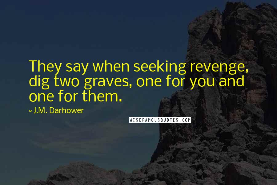 J.M. Darhower quotes: They say when seeking revenge, dig two graves, one for you and one for them.