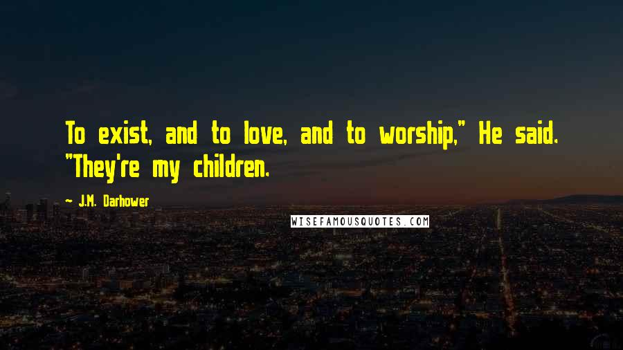 """J.M. Darhower quotes: To exist, and to love, and to worship,"""" He said. """"They're my children."""