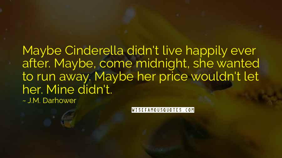 J.M. Darhower quotes: Maybe Cinderella didn't live happily ever after. Maybe, come midnight, she wanted to run away. Maybe her price wouldn't let her. Mine didn't.