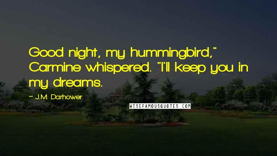 "J.M. Darhower quotes: Good night, my hummingbird,"" Carmine whispered. ""I'll keep you in my dreams."