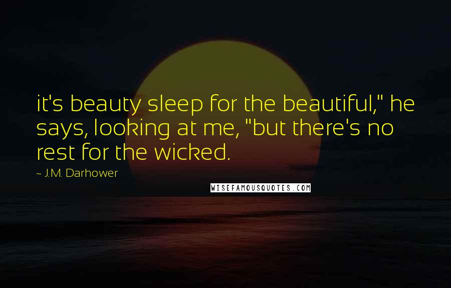 """J.M. Darhower quotes: it's beauty sleep for the beautiful,"""" he says, looking at me, """"but there's no rest for the wicked."""
