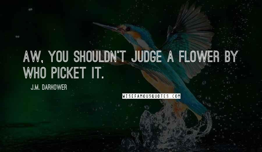 J.M. Darhower quotes: Aw, you shouldn't judge a flower by who picket it.