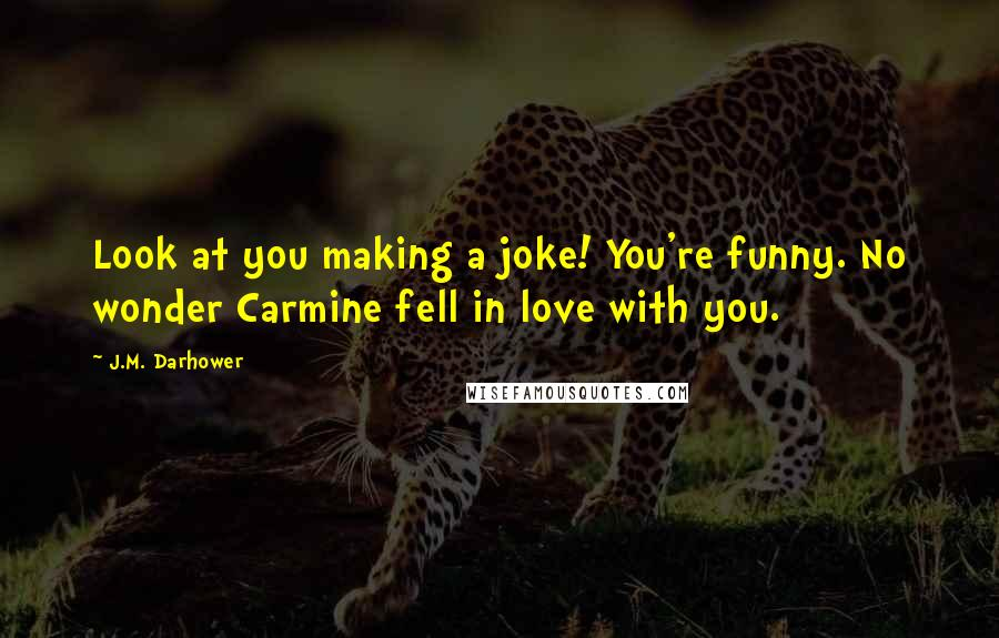 J.M. Darhower quotes: Look at you making a joke! You're funny. No wonder Carmine fell in love with you.