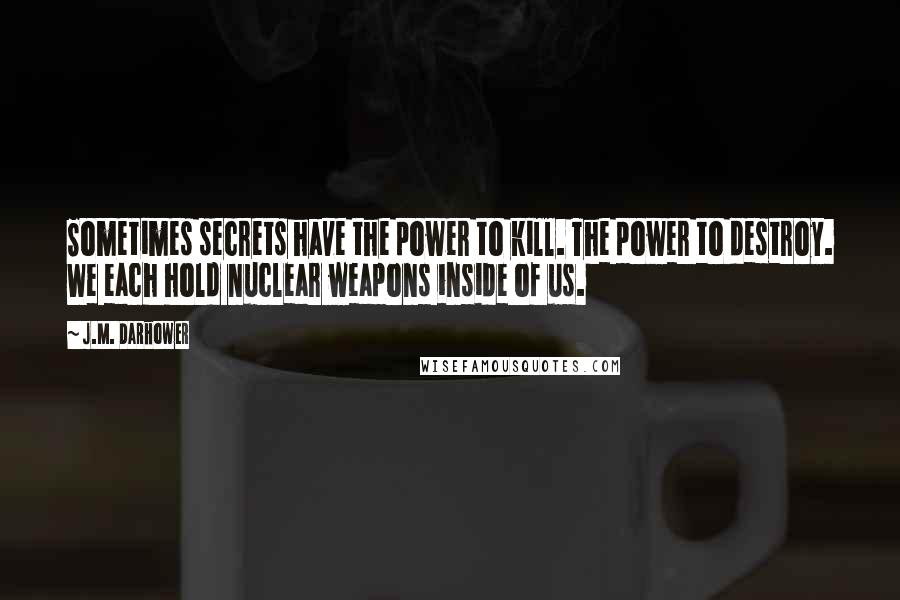 J.M. Darhower quotes: Sometimes secrets have the power to kill. The power to destroy. We each hold nuclear weapons inside of us.