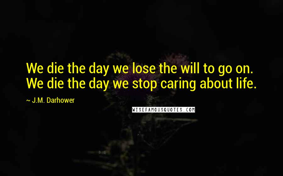 J.M. Darhower quotes: We die the day we lose the will to go on. We die the day we stop caring about life.
