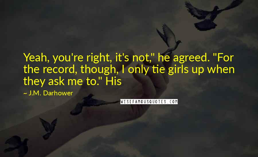 """J.M. Darhower quotes: Yeah, you're right, it's not,"""" he agreed. """"For the record, though, I only tie girls up when they ask me to."""" His"""
