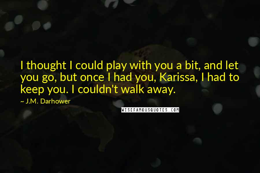J.M. Darhower quotes: I thought I could play with you a bit, and let you go, but once I had you, Karissa, I had to keep you. I couldn't walk away.