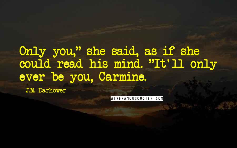 """J.M. Darhower quotes: Only you,"""" she said, as if she could read his mind. """"It'll only ever be you, Carmine."""