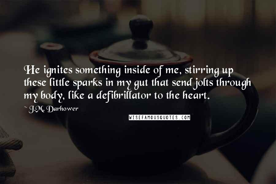 J.M. Darhower quotes: He ignites something inside of me, stirring up these little sparks in my gut that send jolts through my body, like a defibrillator to the heart.