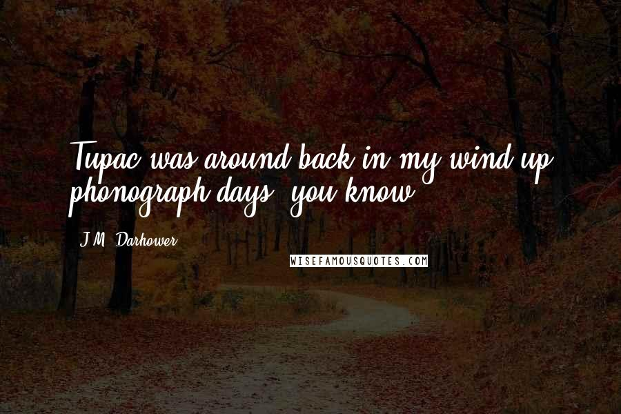 J.M. Darhower quotes: Tupac was around back in my wind-up phonograph days, you know.