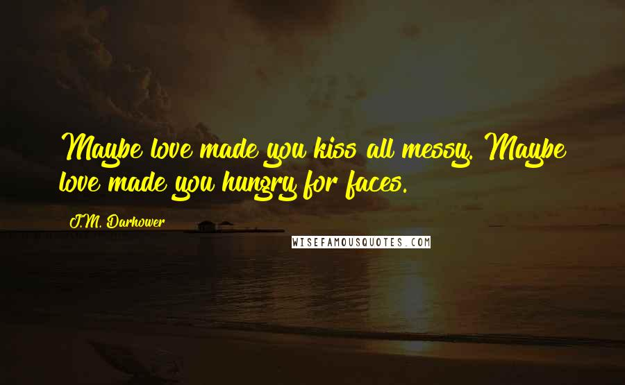 J.M. Darhower quotes: Maybe love made you kiss all messy. Maybe love made you hungry for faces.
