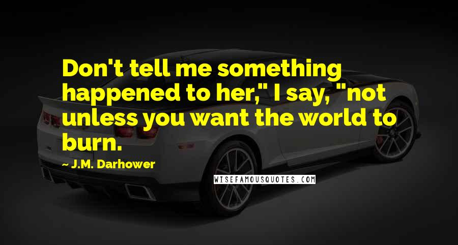 """J.M. Darhower quotes: Don't tell me something happened to her,"""" I say, """"not unless you want the world to burn."""