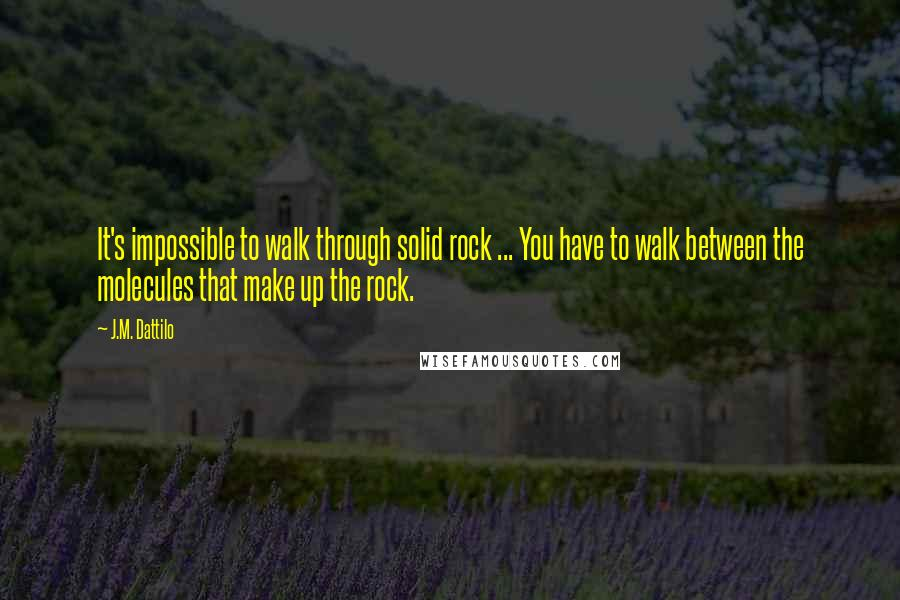 J.M. Dattilo quotes: It's impossible to walk through solid rock ... You have to walk between the molecules that make up the rock.