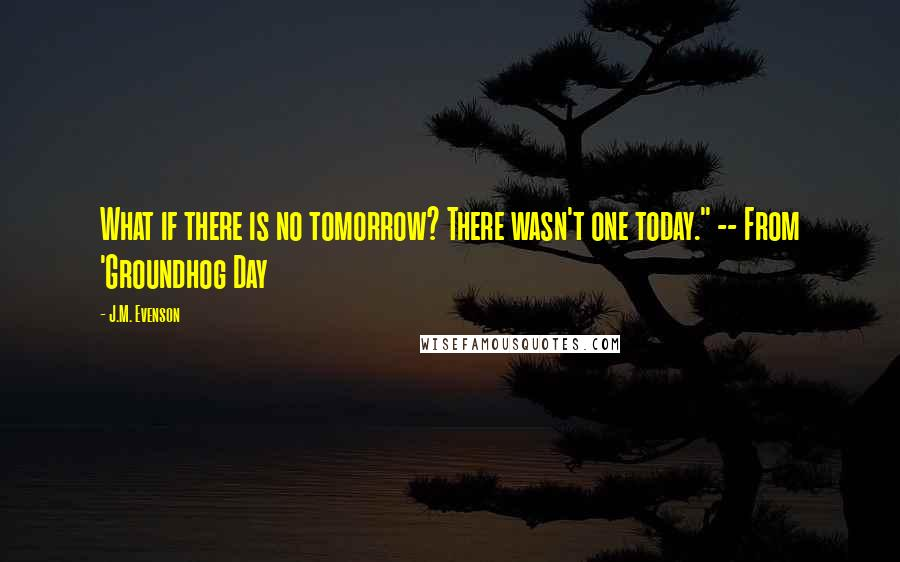 "J.M. Evenson quotes: What if there is no tomorrow? There wasn't one today."" -- From 'Groundhog Day"