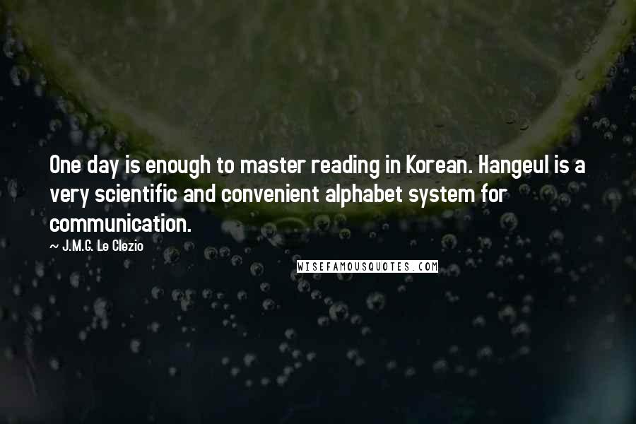 J.M.G. Le Clezio quotes: One day is enough to master reading in Korean. Hangeul is a very scientific and convenient alphabet system for communication.