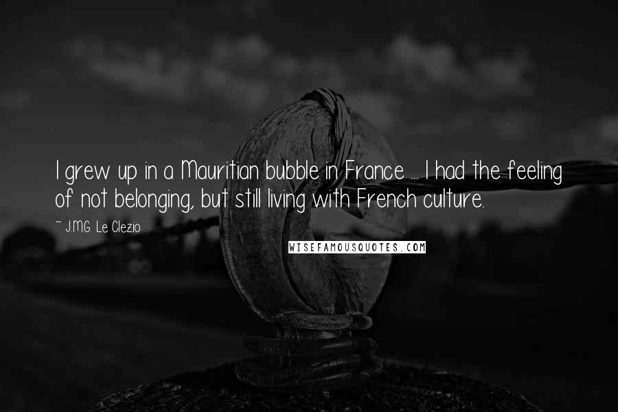 J.M.G. Le Clezio quotes: I grew up in a Mauritian bubble in France ... I had the feeling of not belonging, but still living with French culture.