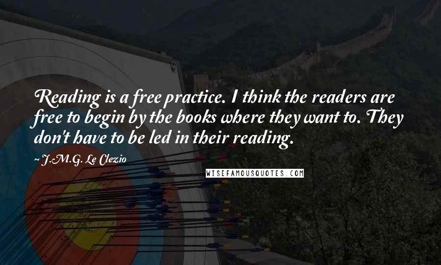 J.M.G. Le Clezio quotes: Reading is a free practice. I think the readers are free to begin by the books where they want to. They don't have to be led in their reading.