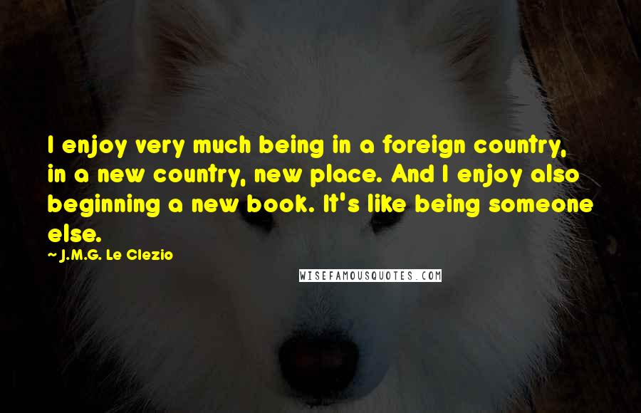 J.M.G. Le Clezio quotes: I enjoy very much being in a foreign country, in a new country, new place. And I enjoy also beginning a new book. It's like being someone else.