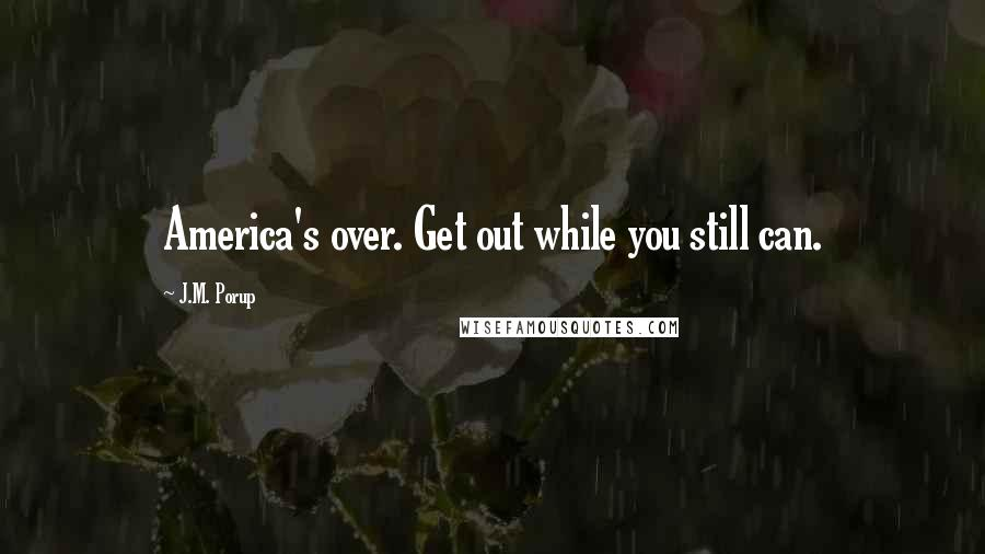 J.M. Porup quotes: America's over. Get out while you still can.