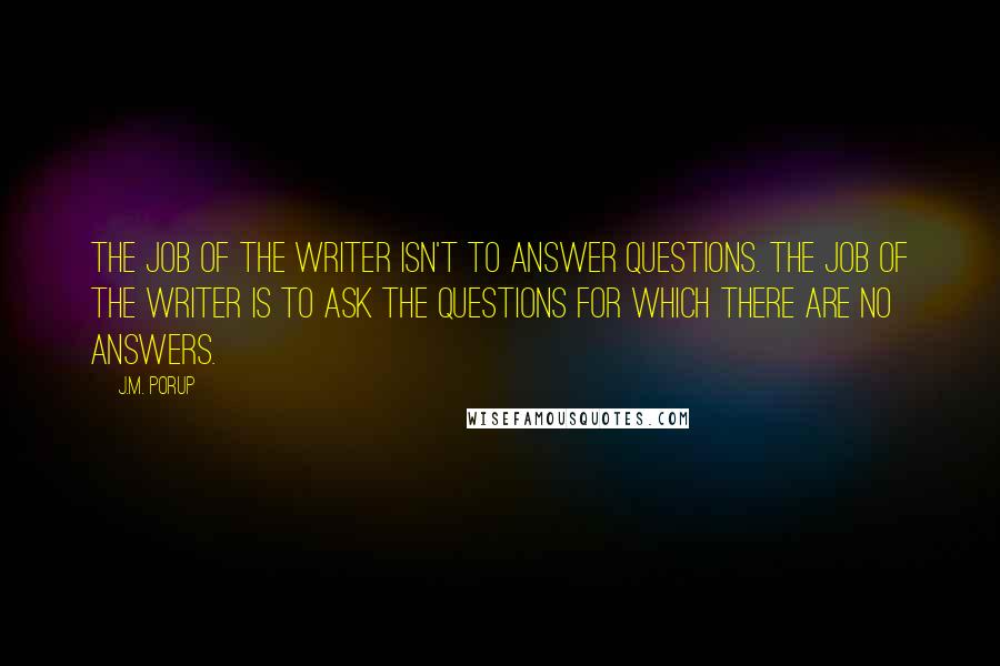 J.M. Porup quotes: The job of the writer isn't to answer questions. The job of the writer is to ask the questions for which there are no answers.