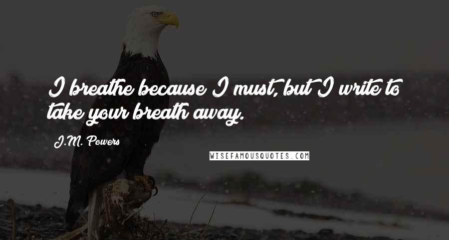 J.M. Powers quotes: I breathe because I must, but I write to take your breath away.