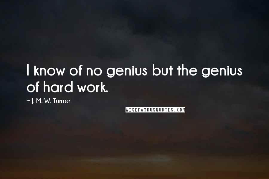 J. M. W. Turner quotes: I know of no genius but the genius of hard work.
