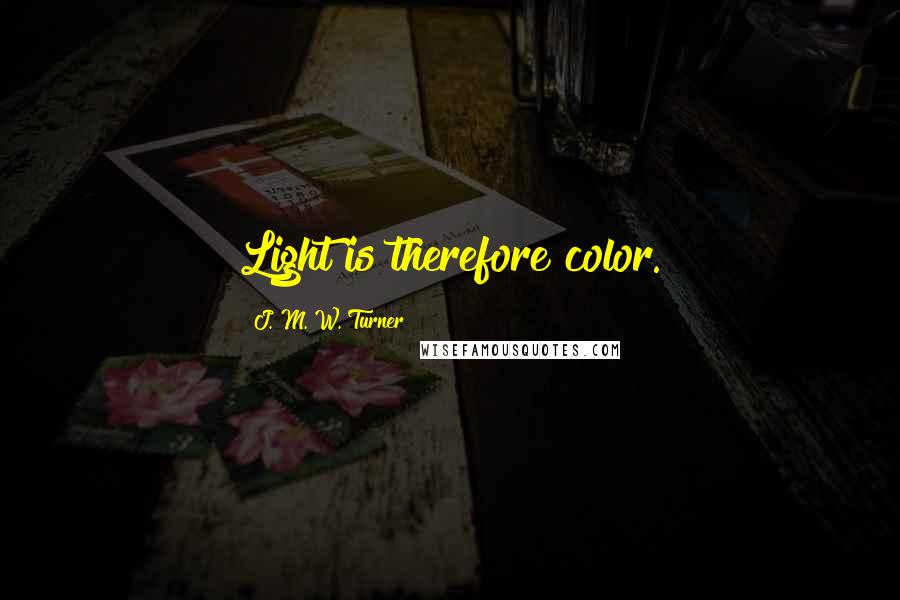 J. M. W. Turner quotes: Light is therefore color.