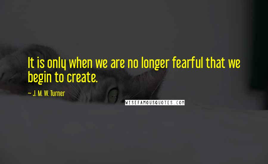 J. M. W. Turner quotes: It is only when we are no longer fearful that we begin to create.