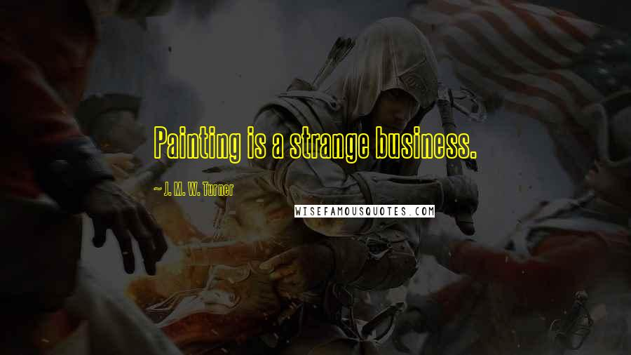 J. M. W. Turner quotes: Painting is a strange business.