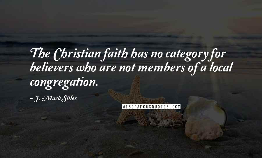J. Mack Stiles quotes: The Christian faith has no category for believers who are not members of a local congregation.