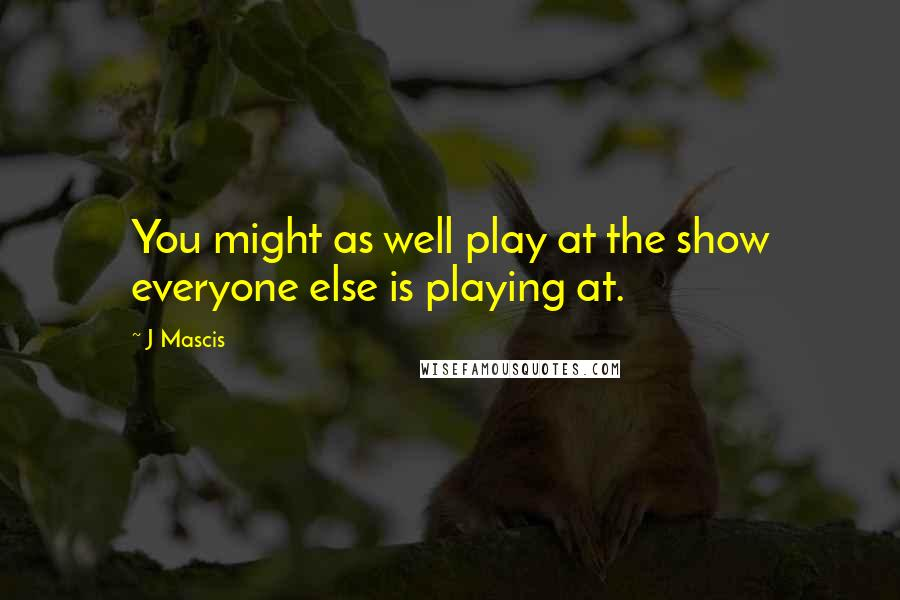J Mascis quotes: You might as well play at the show everyone else is playing at.