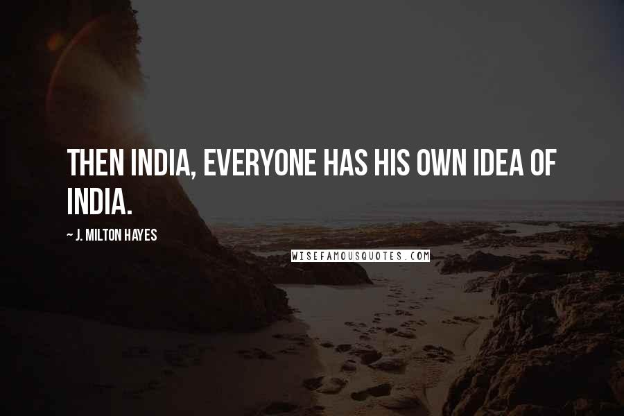 J. Milton Hayes quotes: Then India, everyone has his own idea of India.