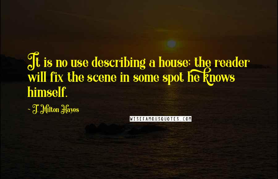 J. Milton Hayes quotes: It is no use describing a house; the reader will fix the scene in some spot he knows himself.