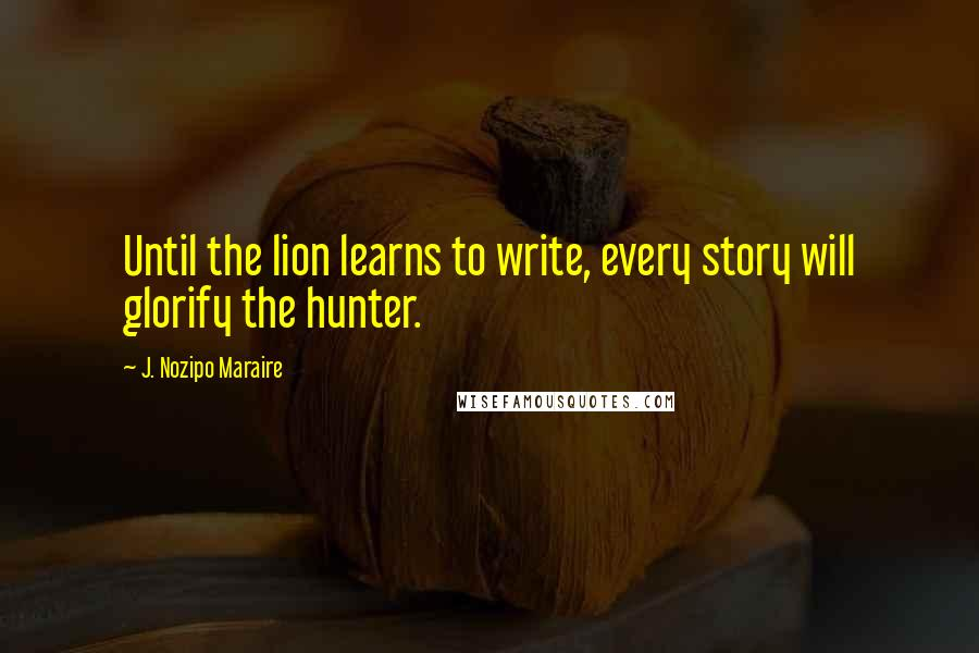 J. Nozipo Maraire quotes: Until the lion learns to write, every story will glorify the hunter.